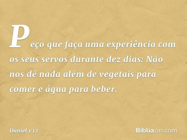 """""""Peço que faça uma experiência com os seus servos durante dez dias: Não nos dê nada além de vegetais para comer e água para beber. -- Daniel 1:12"""