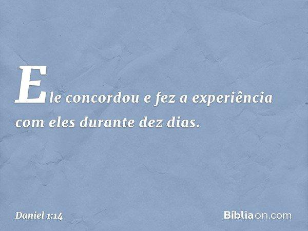 Ele concordou e fez a experiência com eles durante dez dias. -- Daniel 1:14