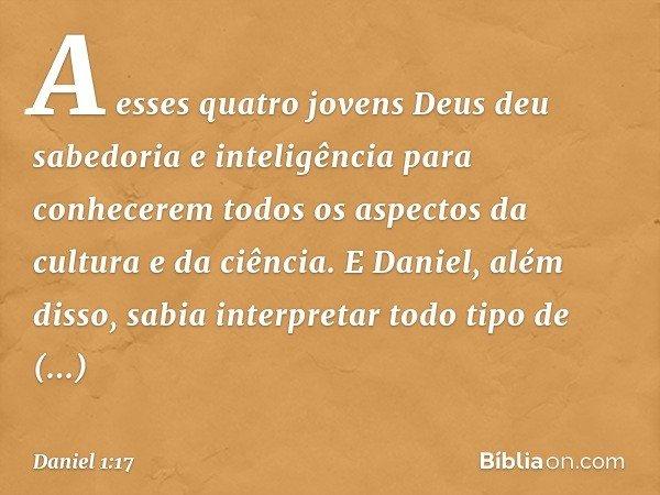 A esses quatro jovens Deus deu sabedoria e inteligência para conhecerem todos os aspectos da cultura e da ciência. E Daniel, além disso, sabia interpretar todo