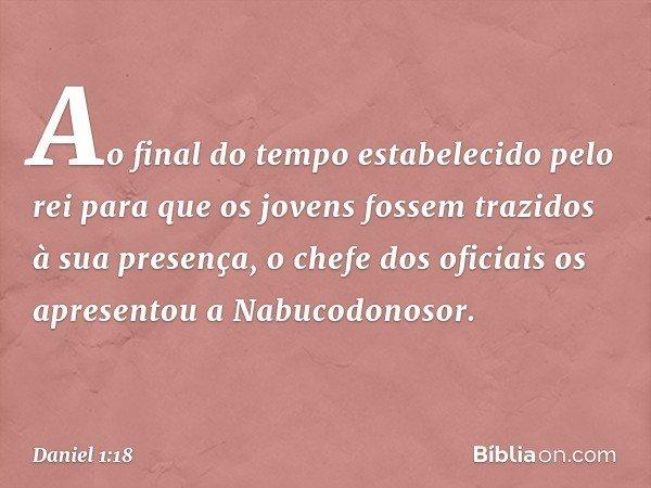 Ao final do tempo estabelecido pelo rei para que os jovens fossem trazidos à sua presença, o chefe dos oficiais os apresentou a Nabucodonosor. -- Daniel 1:18
