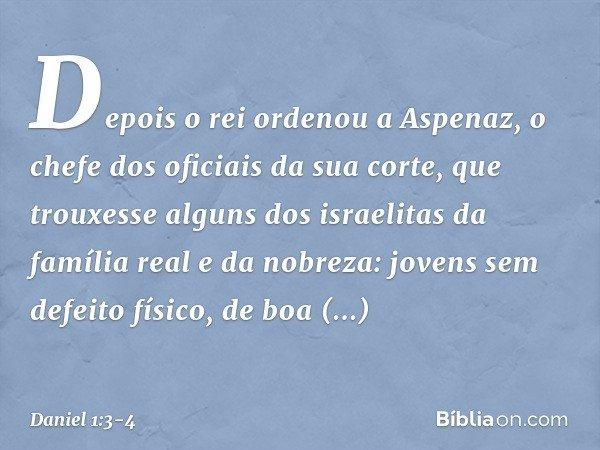 Depois o rei ordenou a Aspenaz, o chefe dos oficiais da sua corte, que trouxesse alguns dos israelitas da família real e da nobreza: jovens sem defeito físico,