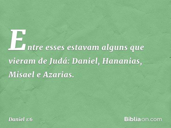 Entre esses estavam alguns que vieram de Judá: Daniel, Hananias, Misael e Azarias. -- Daniel 1:6