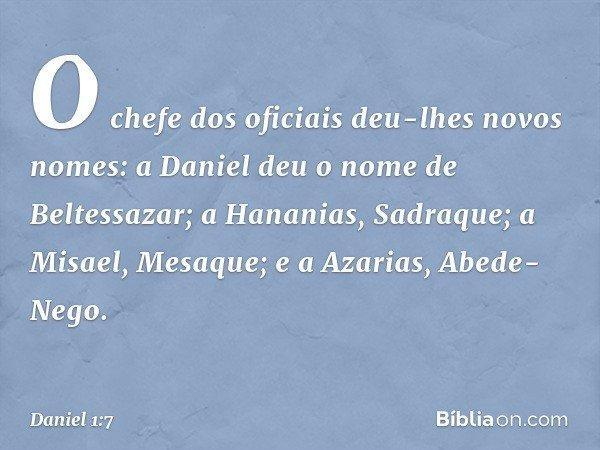 O chefe dos oficiais deu-lhes novos nomes: a Daniel deu o nome de Beltessazar; a Hananias, Sadraque; a Misael, Mesaque; e a Azarias, Abede-Nego. -- Daniel 1:7