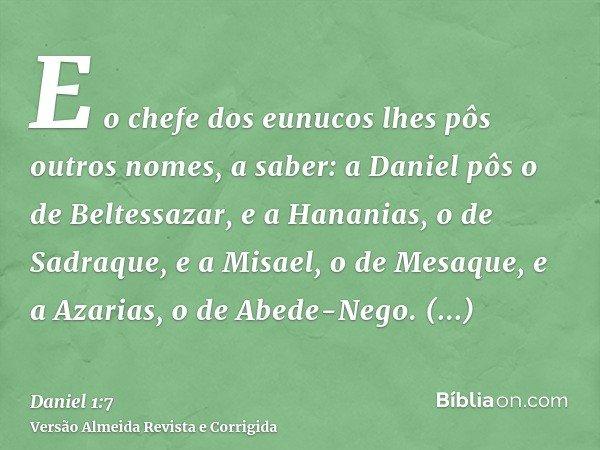 E o chefe dos eunucos lhes pôs outros nomes, a saber: a Daniel pôs o de Beltessazar, e a Hananias, o de Sadraque, e a Misael, o de Mesaque, e a Azarias, o de Ab
