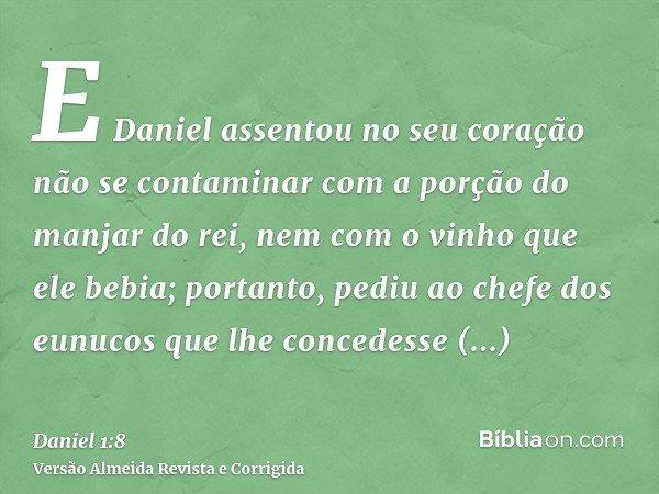 E Daniel assentou no seu coração não se contaminar com a porção do manjar do rei, nem com o vinho que ele bebia; portanto, pediu ao chefe dos eunucos que lhe co