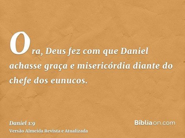 Ora, Deus fez com que Daniel achasse graça e misericórdia diante do chefe dos eunucos.