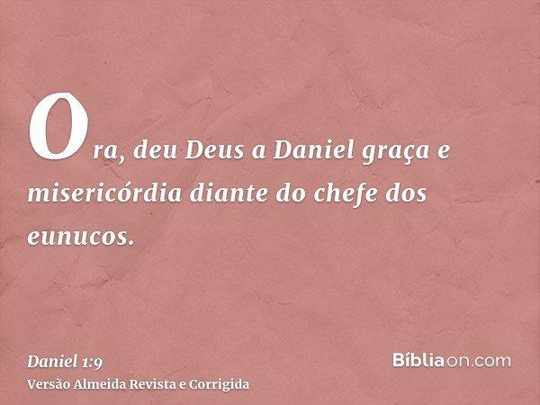 Ora, deu Deus a Daniel graça e misericórdia diante do chefe dos eunucos.