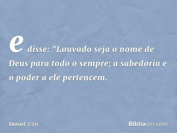 """e disse: """"Louvado seja o nome de Deus para todo o sempre; a sabedoria e o poder a ele pertencem. -- Daniel 2:20"""