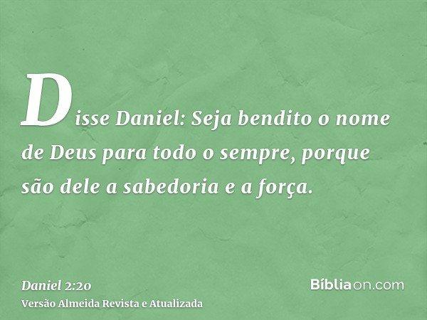 Disse Daniel: Seja bendito o nome de Deus para todo o sempre, porque são dele a sabedoria e a força.