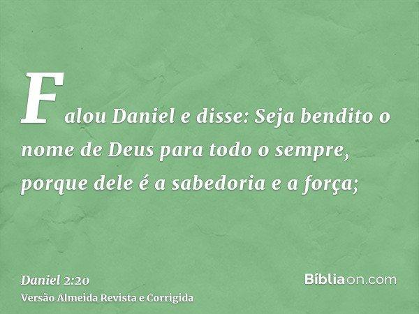 Falou Daniel e disse: Seja bendito o nome de Deus para todo o sempre, porque dele é a sabedoria e a força;
