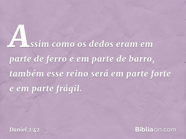 Assim como os dedos eram em parte de ferro e em parte de barro, também esse reino será em parte forte e em parte frágil. -- Daniel 2:42