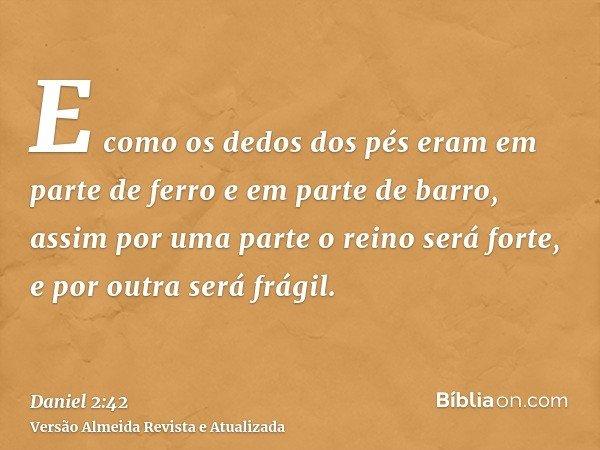 E como os dedos dos pés eram em parte de ferro e em parte de barro, assim por uma parte o reino será forte, e por outra será frágil.
