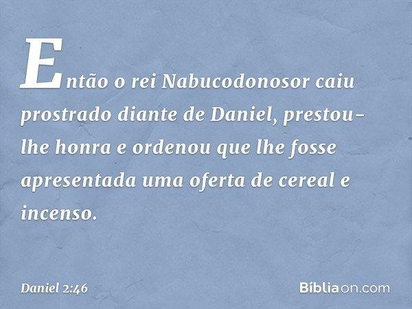 Então o rei Nabucodonosor caiu prostrado diante de Daniel, prestou-lhe honra e ordenou que lhe fosse apresentada uma oferta de cereal e incenso. -- Daniel 2:4