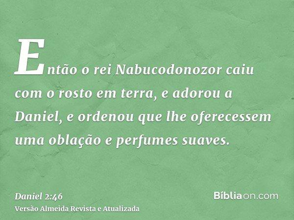 Então o rei Nabucodonozor caiu com o rosto em terra, e adorou a Daniel, e ordenou que lhe oferecessem uma oblação e perfumes suaves.