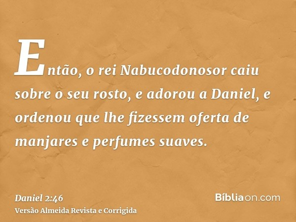Então, o rei Nabucodonosor caiu sobre o seu rosto, e adorou a Daniel, e ordenou que lhe fizessem oferta de manjares e perfumes suaves.