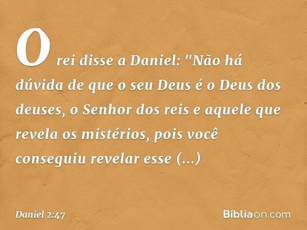 """O rei disse a Daniel: """"Não há dúvida de que o seu Deus é o Deus dos deuses, o Senhor dos reis e aquele que revela os mistérios, pois você conseguiu revelar esse"""
