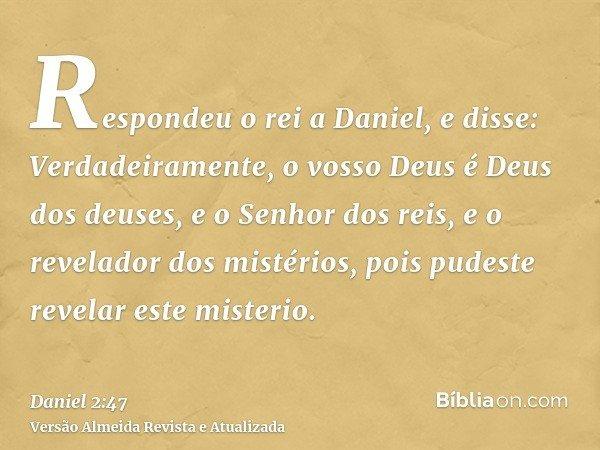 Respondeu o rei a Daniel, e disse: Verdadeiramente, o vosso Deus é Deus dos deuses, e o Senhor dos reis, e o revelador dos mistérios, pois pudeste revelar este
