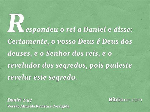 Respondeu o rei a Daniel e disse: Certamente, o vosso Deus é Deus dos deuses, e o Senhor dos reis, e o revelador dos segredos, pois pudeste revelar este segredo