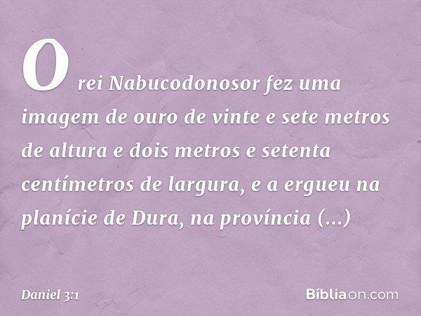 O rei Nabucodonosor fez uma imagem de ouro de vinte e sete metros de altura e dois metros e setenta centímetros de largura, e a ergueu na planície de Dura, na p