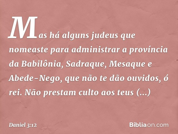 Mas há alguns judeus que nomeaste para administrar a província da Babilônia, Sadraque, Mesaque e Abede-Nego, que não te dão ouvidos, ó rei. Não prestam culto a