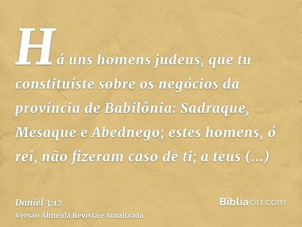 Há uns homens judeus, que tu constituíste sobre os negócios da província de Babilônia: Sadraque, Mesaque e Abednego; estes homens, ó rei, não fizeram caso de ti