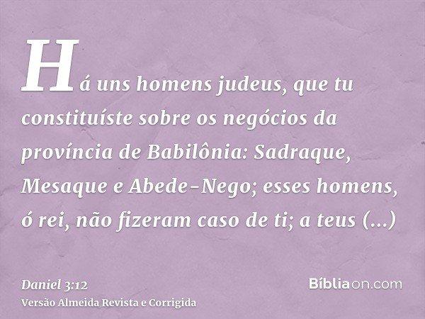 Há uns homens judeus, que tu constituíste sobre os negócios da província de Babilônia: Sadraque, Mesaque e Abede-Nego; esses homens, ó rei, não fizeram caso de