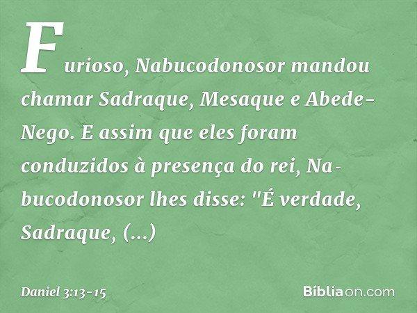 """Furioso, Nabucodonosor mandou chamar Sadraque, Mesaque e Abede-Nego. E assim que eles foram conduzidos à presença do rei, Nabucodonosor lhes disse: """"É verdade,"""
