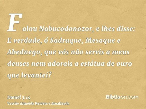 Falou Nabucodonozor, e lhes disse: E verdade, ó Sadraque, Mesaque e Abednego, que vós não servis a meus deuses nem adorais a estátua de ouro que levantei?