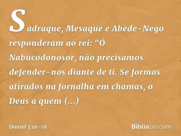 """Sadraque, Mesaque e Abede-Nego responderam ao rei: """"Ó Nabucodonosor, não precisamos defender-nos diante de ti. Se formos atirados na fornalha em chamas, o Deus"""