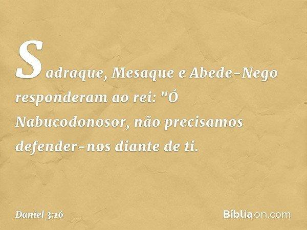 """Sadraque, Mesaque e Abede-Nego responderam ao rei: """"Ó Nabucodonosor, não precisamos defender-nos diante de ti. -- Daniel 3:16"""