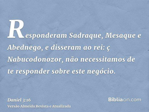Responderam Sadraque, Mesaque e Abednego, e disseram ao rei: ç Nabucodonozor, não necessitamos de te responder sobre este negócio.