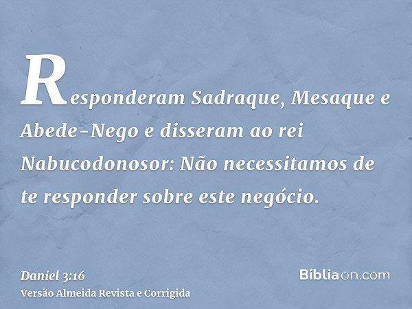 Responderam Sadraque, Mesaque e Abede-Nego e disseram ao rei Nabucodonosor: Não necessitamos de te responder sobre este negócio.