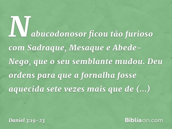 Nabucodonosor ficou tão furioso com Sadraque, Mesaque e Abede-Nego, que o seu semblante mudou. Deu ordens para que a fornalha fosse aquecida sete vezes mais qu