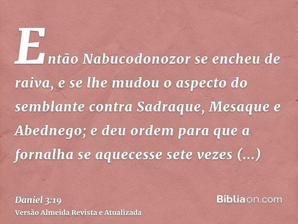 Então Nabucodonozor se encheu de raiva, e se lhe mudou o aspecto do semblante contra Sadraque, Mesaque e Abednego; e deu ordem para que a fornalha se aquecesse