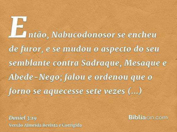 Então, Nabucodonosor se encheu de furor, e se mudou o aspecto do seu semblante contra Sadraque, Mesaque e Abede-Nego; falou e ordenou que o forno se aquecesse s