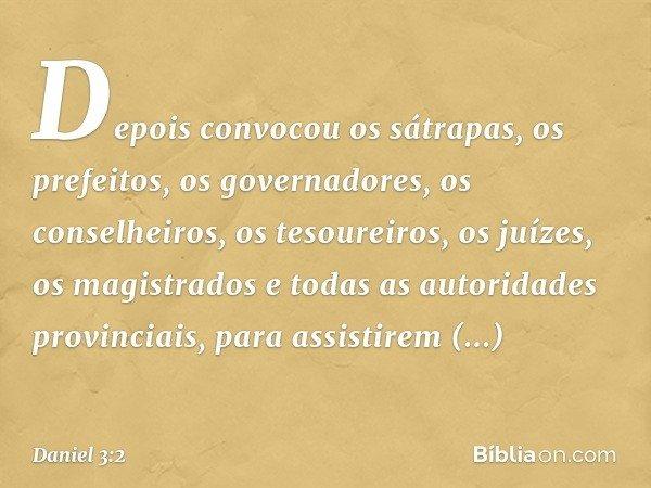 Depois convocou os sátrapas, os prefeitos, os governadores, os conselheiros, os tesoureiros, os juízes, os magistrados e todas as autoridades provinciais, para