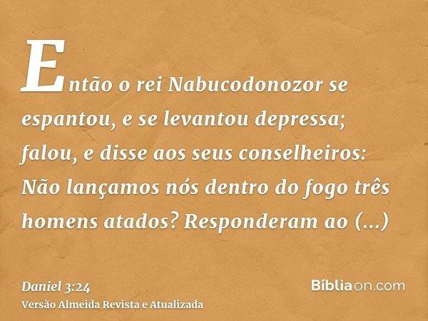 Então o rei Nabucodonozor se espantou, e se levantou depressa; falou, e disse aos seus conselheiros: Não lançamos nós dentro do fogo três homens atados? Respond