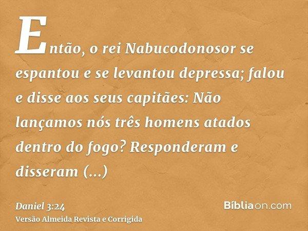 Então, o rei Nabucodonosor se espantou e se levantou depressa; falou e disse aos seus capitães: Não lançamos nós três homens atados dentro do fogo? Responderam