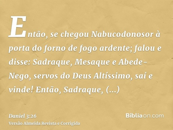 Então, se chegou Nabucodonosor à porta do forno de fogo ardente; falou e disse: Sadraque, Mesaque e Abede-Nego, servos do Deus Altíssimo, saí e vinde! Então, Sa
