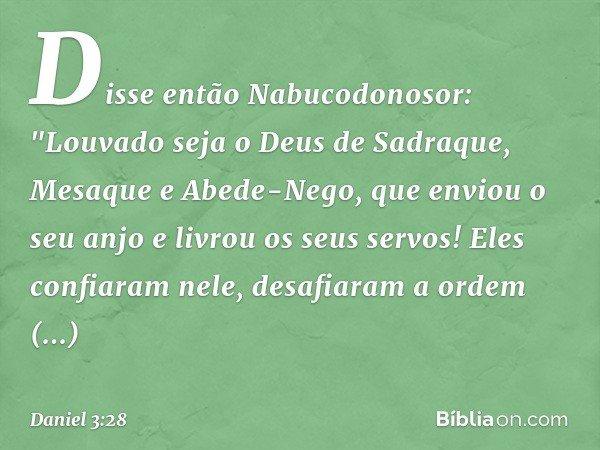 """Disse então Nabucodonosor: """"Louvado seja o Deus de Sadraque, Mesaque e Abede-Nego, que enviou o seu anjo e livrou os seus servos! Eles confiaram nele, desafiara"""