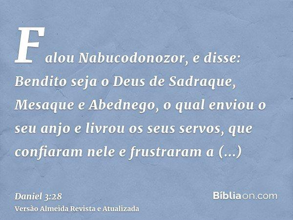 Falou Nabucodonozor, e disse: Bendito seja o Deus de Sadraque, Mesaque e Abednego, o qual enviou o seu anjo e livrou os seus servos, que confiaram nele e frustr