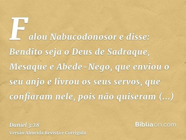 Falou Nabucodonosor e disse: Bendito seja o Deus de Sadraque, Mesaque e Abede-Nego, que enviou o seu anjo e livrou os seus servos, que confiaram nele, pois não