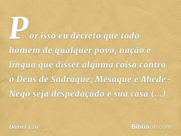 Por isso eu decreto que todo homem de qualquer povo, nação e língua que disser alguma coisa contra o Deus de Sadraque, Mesaque e Abede-Nego seja despedaçado e