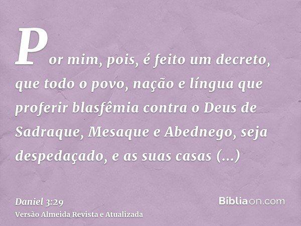 Por mim, pois, é feito um decreto, que todo o povo, nação e língua que proferir blasfêmia contra o Deus de Sadraque, Mesaque e Abednego, seja despedaçado, e as