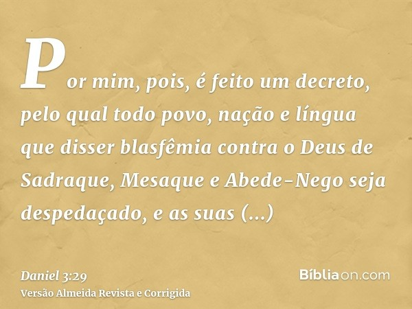 Por mim, pois, é feito um decreto, pelo qual todo povo, nação e língua que disser blasfêmia contra o Deus de Sadraque, Mesaque e Abede-Nego seja despedaçado, e