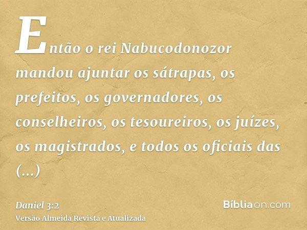 Então o rei Nabucodonozor mandou ajuntar os sátrapas, os prefeitos, os governadores, os conselheiros, os tesoureiros, os juízes, os magistrados, e todos os ofic