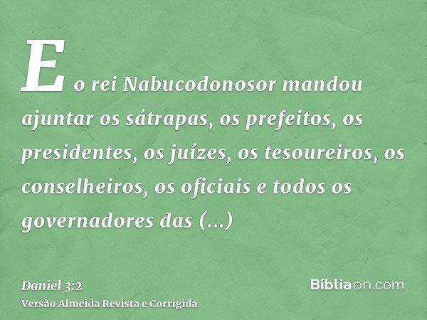 E o rei Nabucodonosor mandou ajuntar os sátrapas, os prefeitos, os presidentes, os juízes, os tesoureiros, os conselheiros, os oficiais e todos os governadores