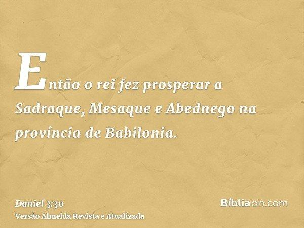 Então o rei fez prosperar a Sadraque, Mesaque e Abednego na província de Babilonia.