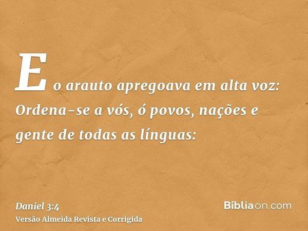 E o arauto apregoava em alta voz: Ordena-se a vós, ó povos, nações e gente de todas as línguas: