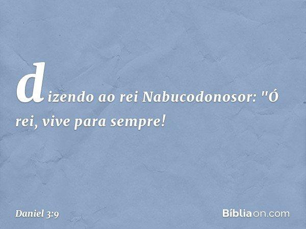 """dizendo ao rei Nabucodonosor: """"Ó rei, vive para sempre! -- Daniel 3:9"""